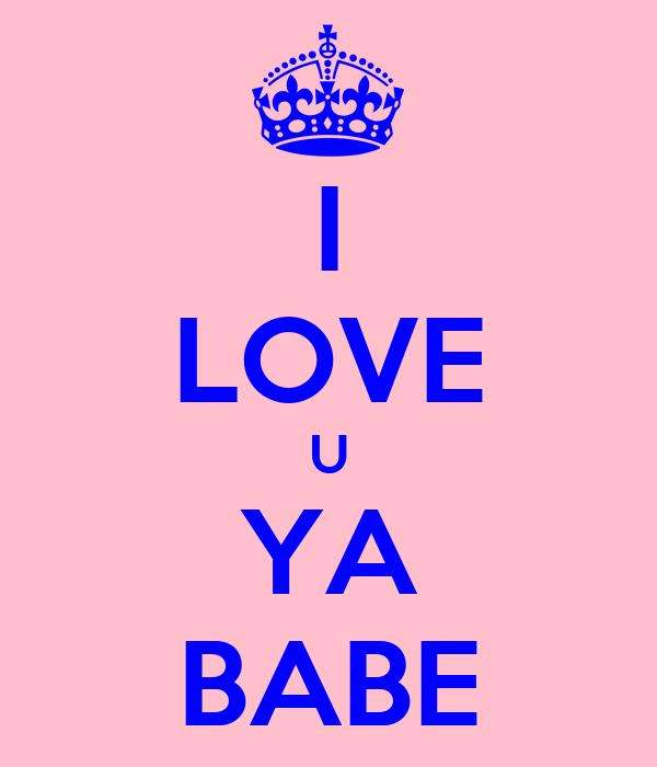I LOVE U YA BABE