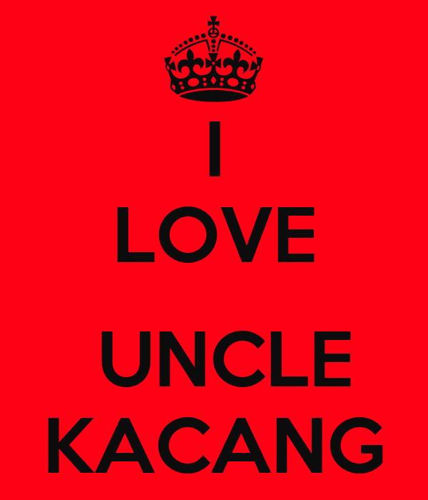 I LOVE   UNCLE KACANG
