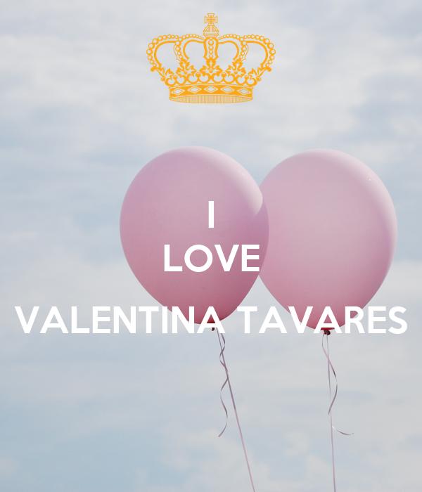 I LOVE  VALENTINA TAVARES