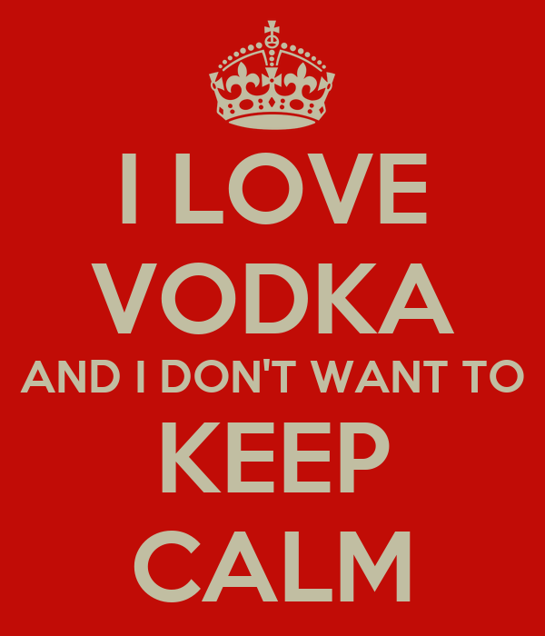 I LOVE VODKA AND I DON'T WANT TO KEEP CALM