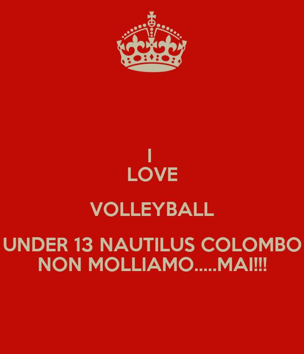 I  LOVE VOLLEYBALL UNDER 13 NAUTILUS COLOMBO NON MOLLIAMO.....MAI!!!