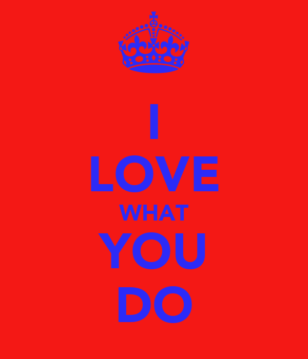 I LOVE WHAT YOU DO