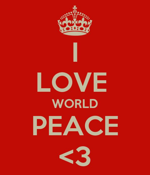 I LOVE  WORLD PEACE <3