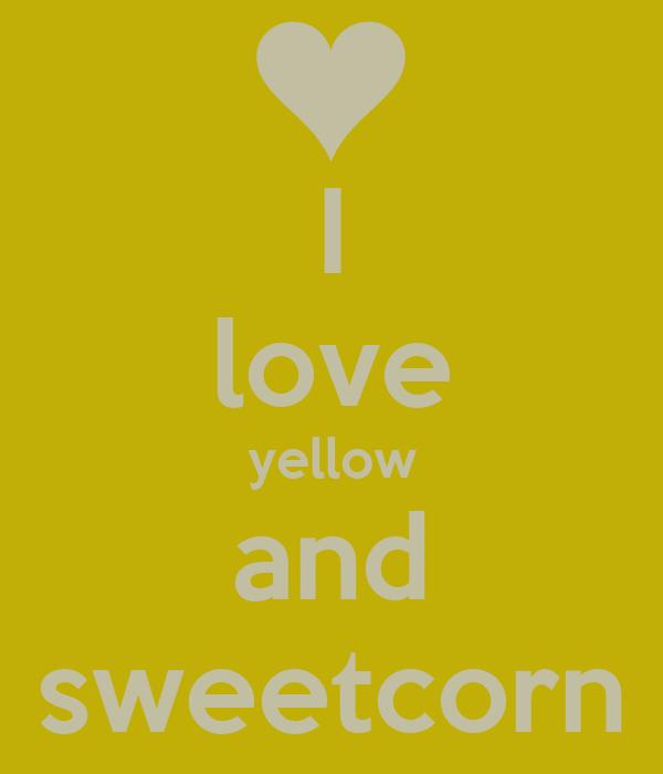 I love yellow and sweetcorn