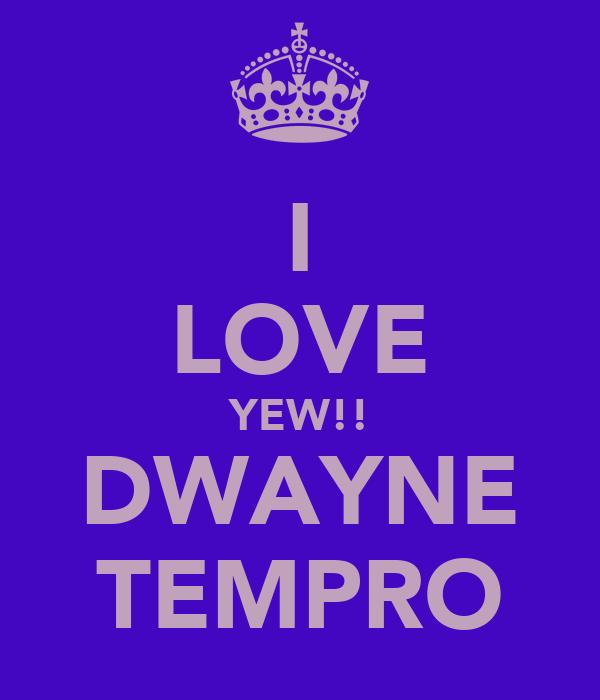 I LOVE YEW!! DWAYNE TEMPRO
