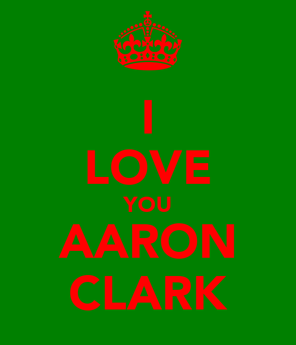 I LOVE YOU AARON CLARK