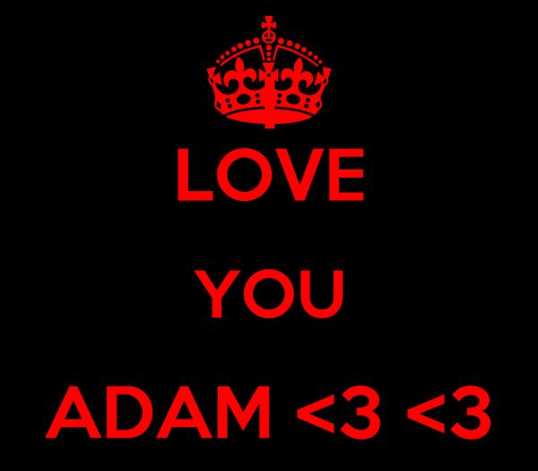 I LOVE YOU ADAM <3 <3