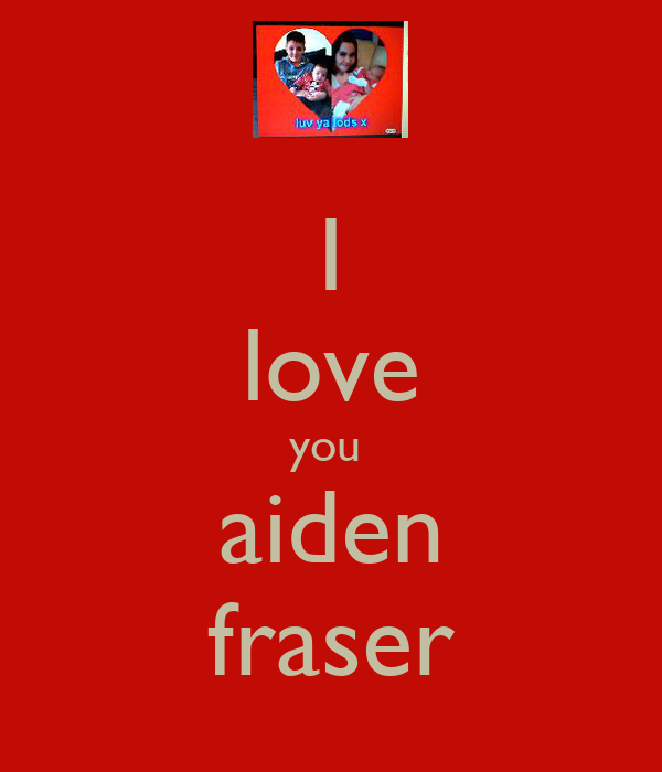 I love you  aiden fraser