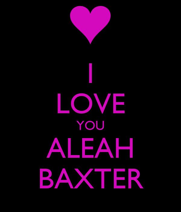 I LOVE YOU ALEAH BAXTER