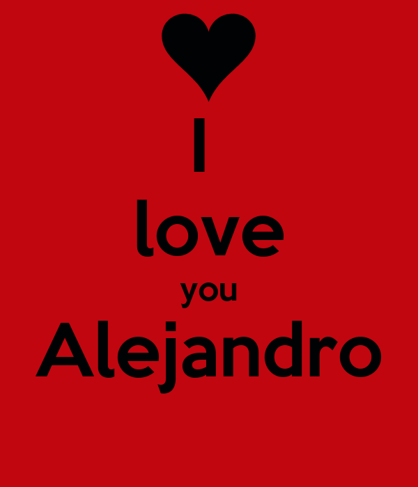 I  love you Alejandro