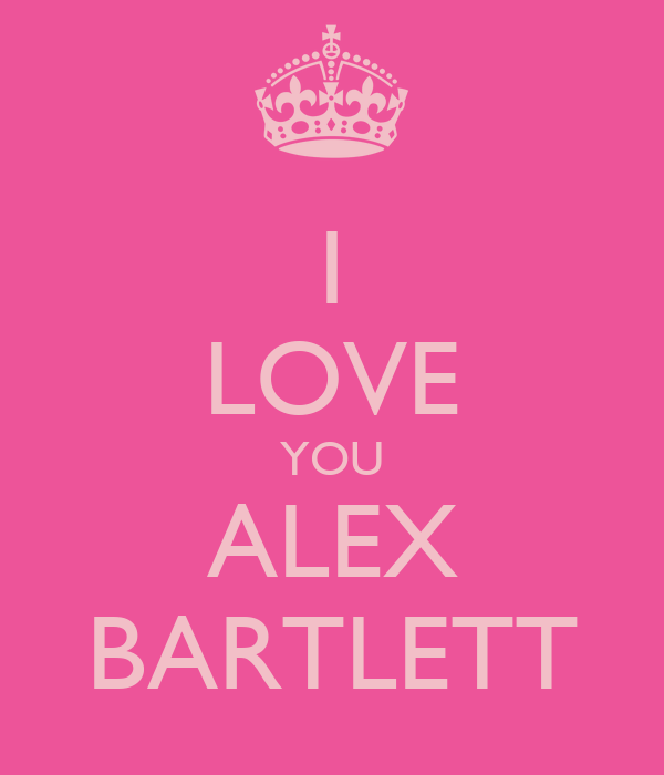 I LOVE YOU ALEX BARTLETT