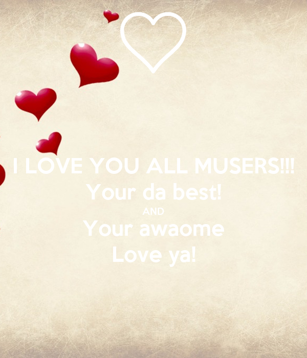 I LOVE YOU ALL MUSERS!!! Your da best! AND Your awaome Love ya!