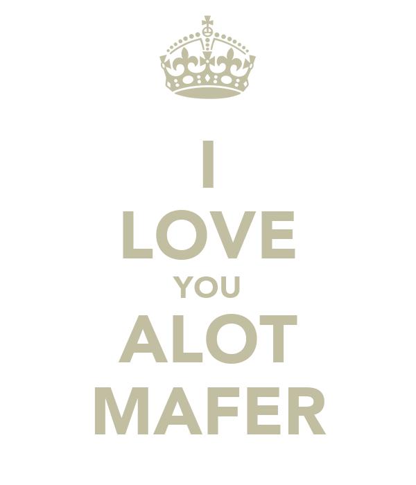 I LOVE YOU ALOT MAFER