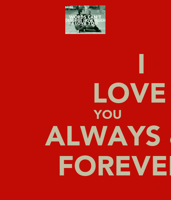 I            LOVE             YOU         ALWAYS &          FOREVER