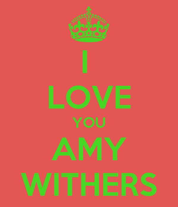 I  LOVE YOU AMY WITHERS