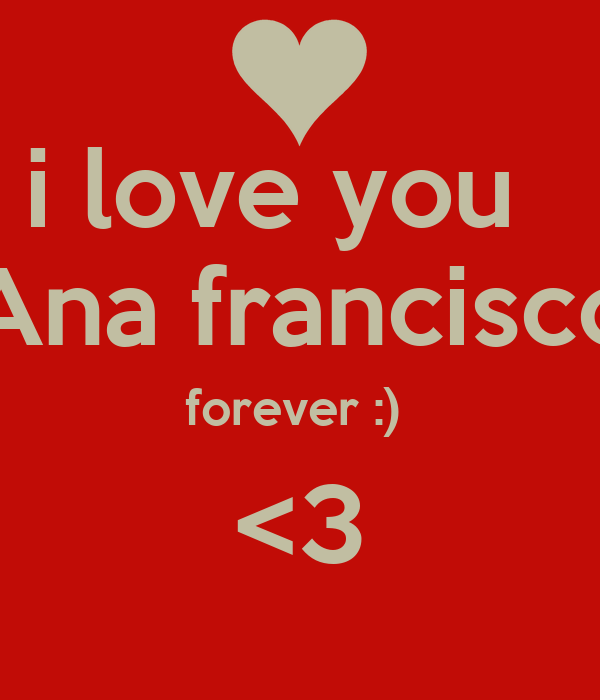 i love you   Ana francisco forever :)  <3