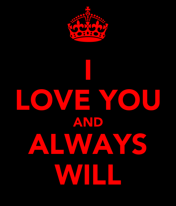 I LOVE YOU AND ALWAYS WILL