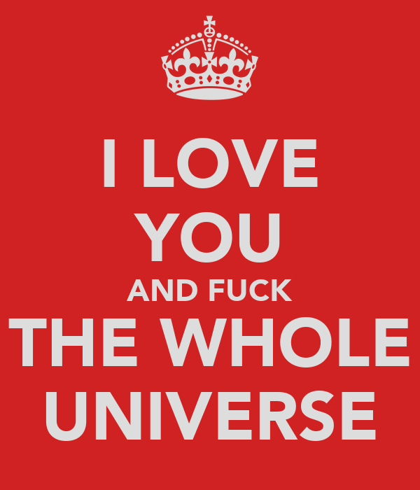 I LOVE YOU AND FUCK THE WHOLE UNIVERSE