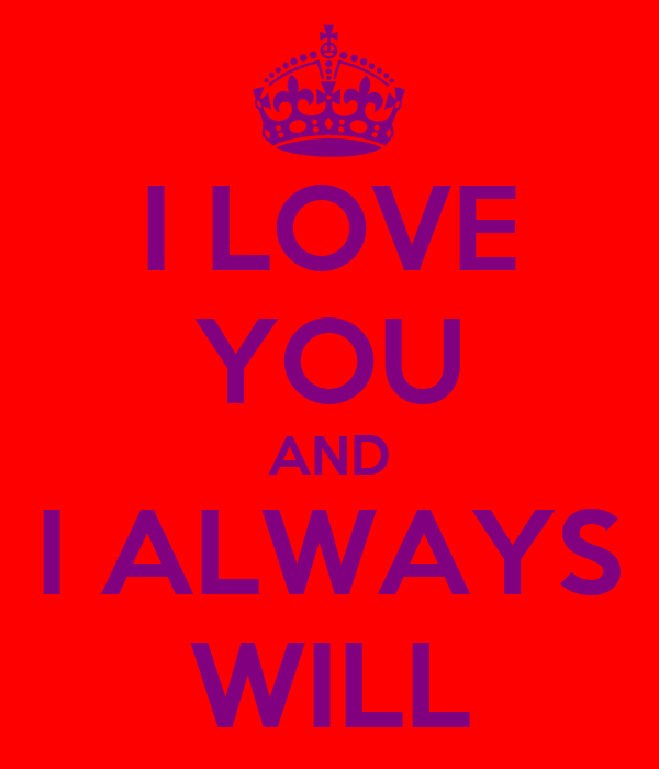 I LOVE YOU AND I ALWAYS WILL