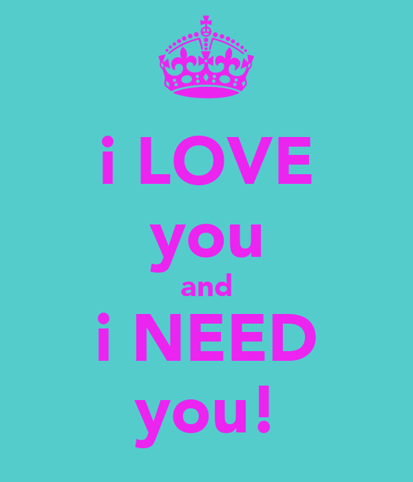 i LOVE you and i NEED you!