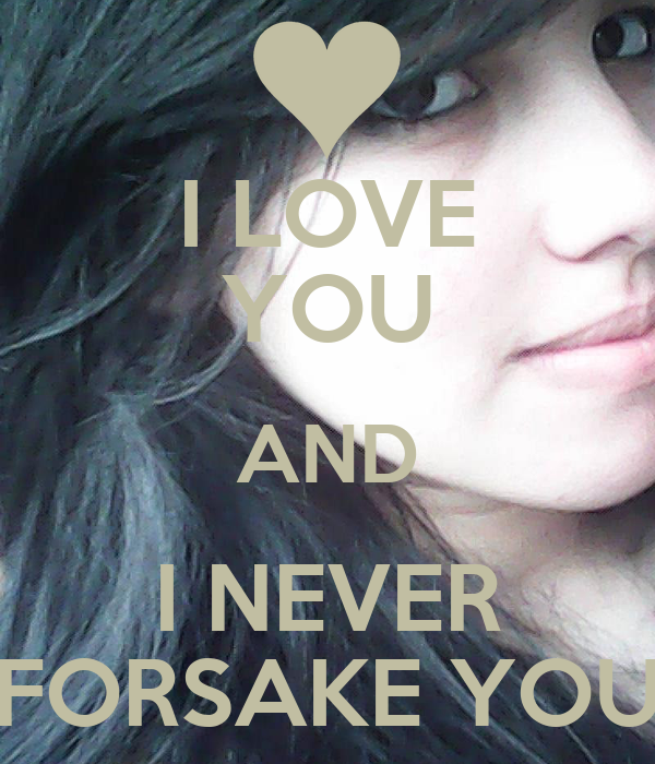 I LOVE YOU AND I NEVER FORSAKE YOU