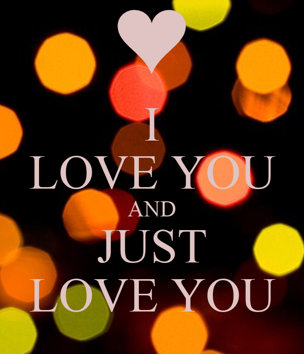 I LOVE YOU AND JUST LOVE YOU