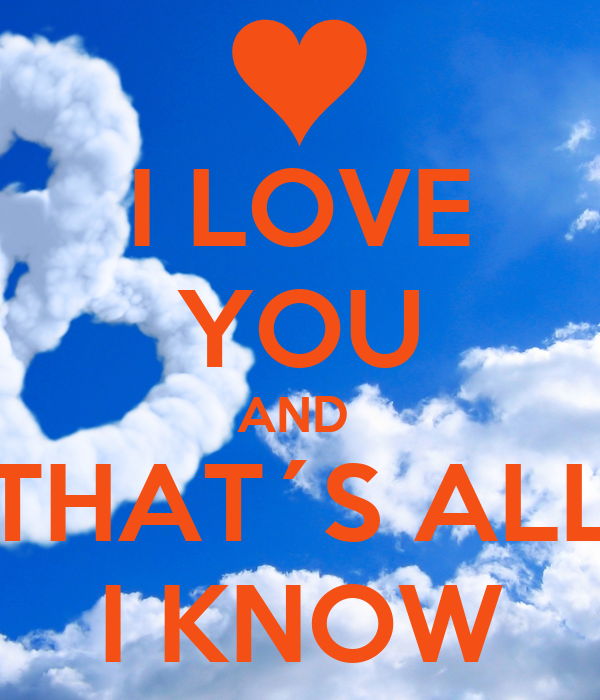 I LOVE YOU AND  THAT´S ALL I KNOW