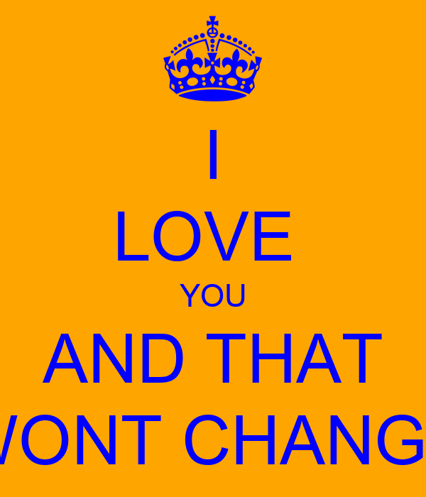 I LOVE  YOU AND THAT WONT CHANGE