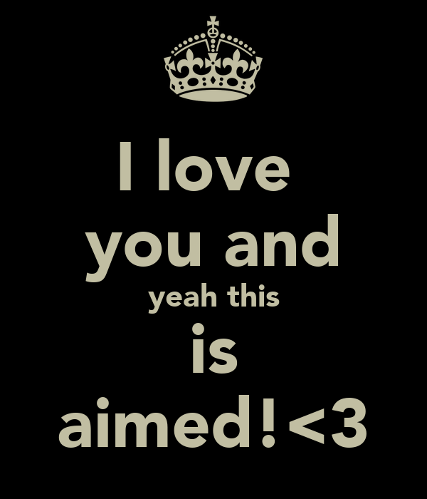 I love  you and yeah this is aimed!<3