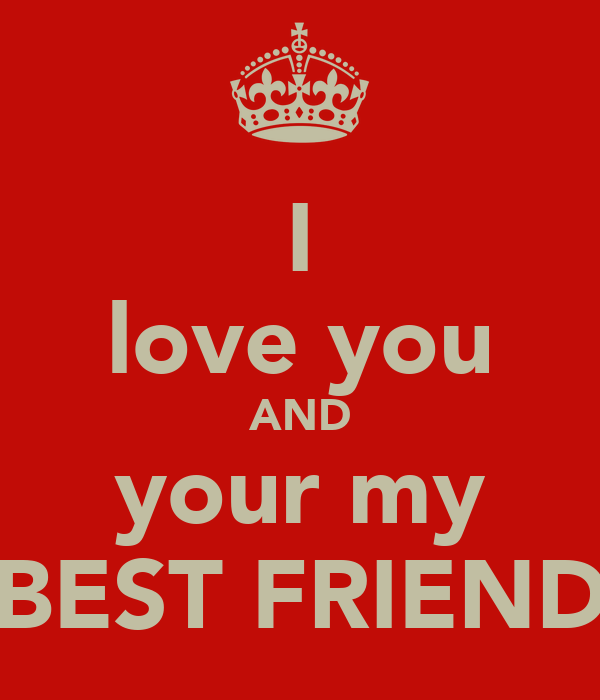 I love you AND your my BEST FRIEND