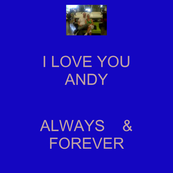 I LOVE YOU ANDY  ALWAYS    & FOREVER