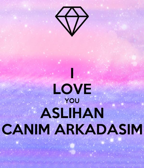 I LOVE YOU ASLIHAN CANIM ARKADASIM