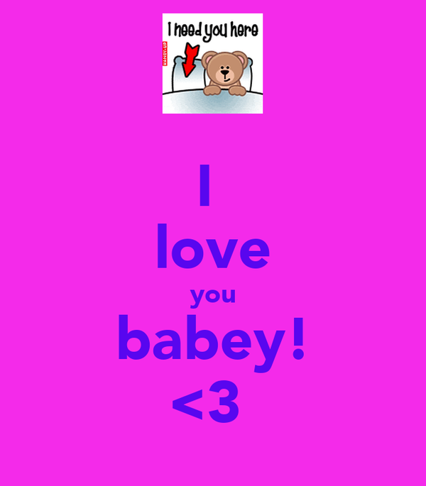 I  love you babey! <3