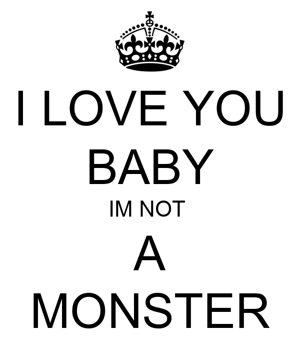 I LOVE YOU BABY IM NOT  A MONSTER