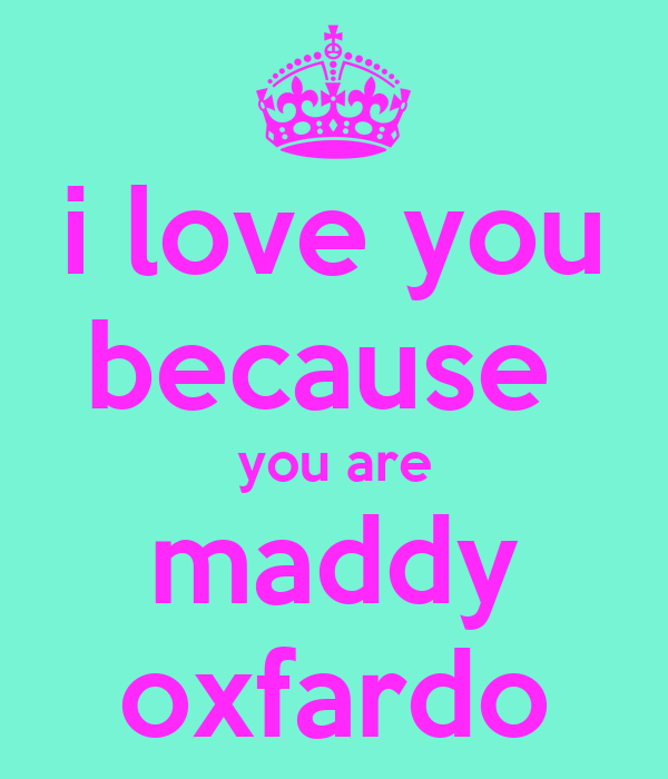 i love you because  you are maddy oxfardo