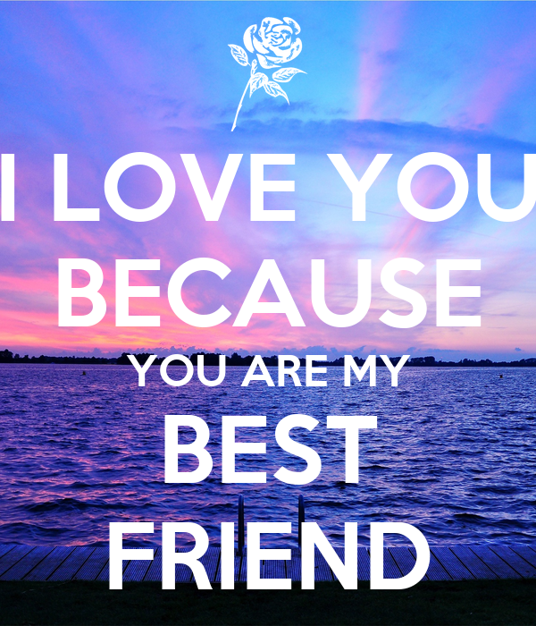 I LOVE YOU BECAUSE YOU ARE MY BEST FRIEND