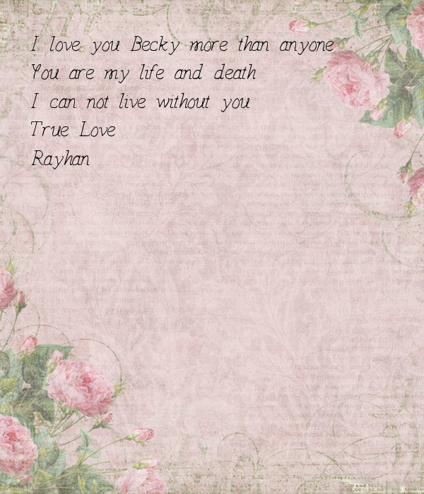I love you Becky more than anyone  You are my life and death  I can not live without you -True Love -Rayhan