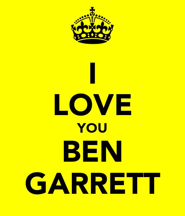 I LOVE YOU BEN GARRETT