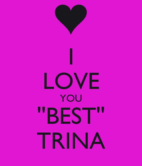I LOVE YOU ''BEST'' TRINA