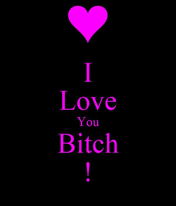 I Love You Bitch !