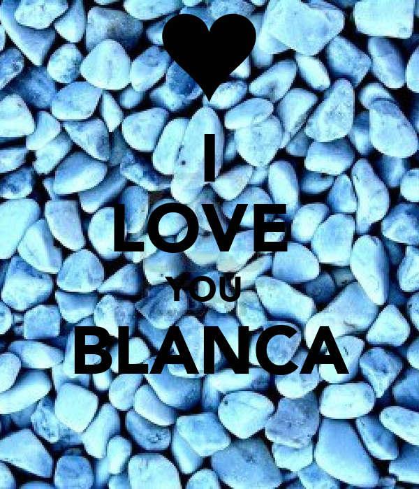 I LOVE  YOU  BLANCA
