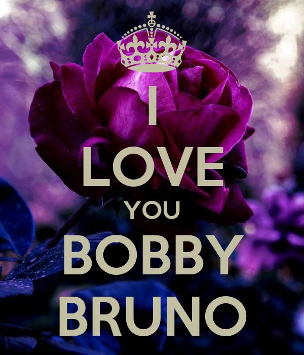 I LOVE YOU BOBBY BRUNO
