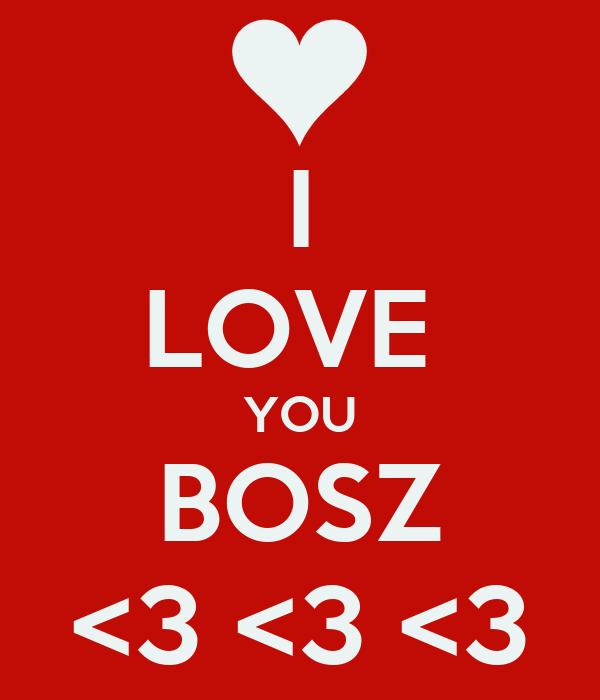 I LOVE  YOU BOSZ <3 <3 <3