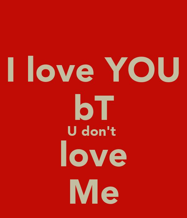I love YOU bT U don't  love Me