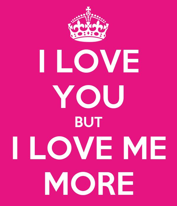 I LOVE YOU BUT I LOVE ME MORE