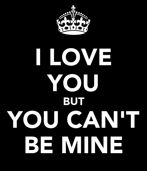 I LOVE YOU BUT YOU CAN'T BE MINE