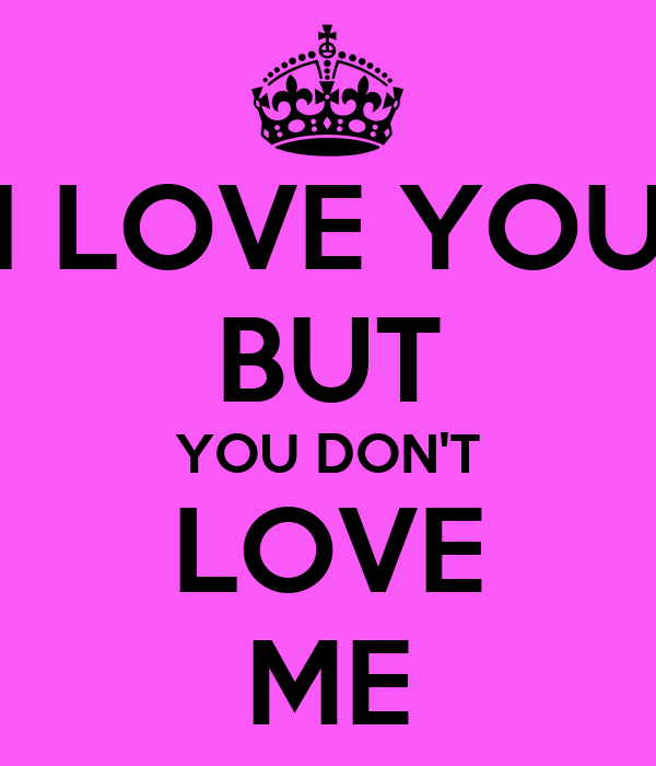 I LOVE YOU BUT YOU DON'T LOVE ME