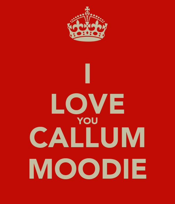 I LOVE YOU CALLUM MOODIE