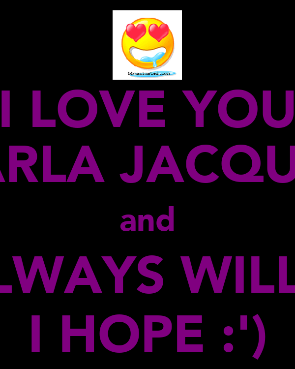 I LOVE YOU CARLA JACQUES and ALWAYS WILL... I HOPE :')