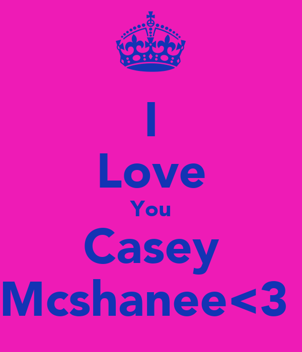 I Love You Casey Mcshanee<3